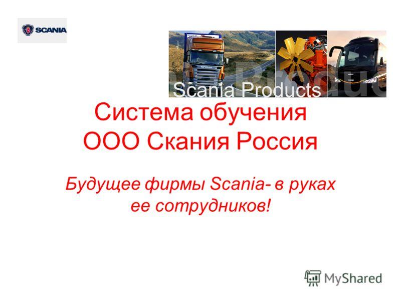 Система обучения ООО Скания Россия Будущее фирмы Scania- в руках ее сотрудников!