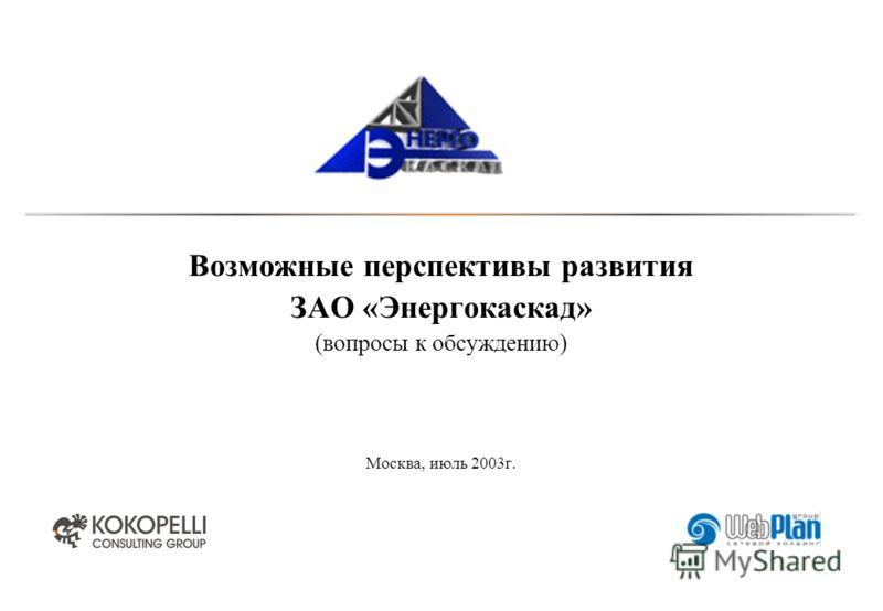 Возможные перспективы развития ЗАО «Энергокаскад» (вопросы к обсуждению) Москва, июль 2003г.