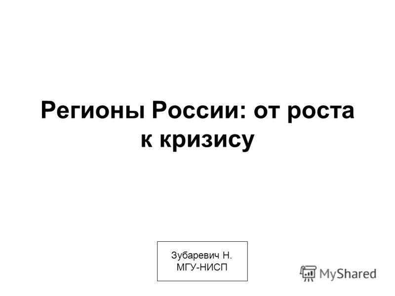 Регионы России: от роста к кризису Зубаревич Н. МГУ-НИСП