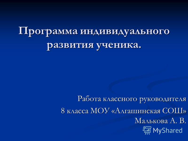 Программа индивидуального развития ученика. Работа классного руководителя 8 класса МОУ «Алгашинская СОШ» Малькова А. В.