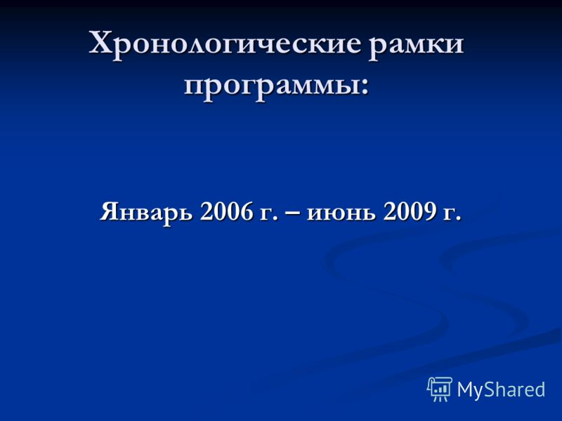 Хронологические рамки программы: Январь 2006 г. – июнь 2009 г.