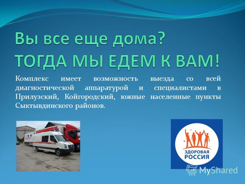 Комплекс имеет возможность выезда со всей диагностической аппаратурой и специалистами в Прилузский, Койгородский, южные населенные пункты Сыктывдинского районов.