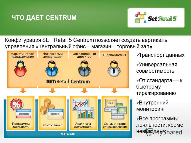 ЧТО ДАЕТ CENTRUM Конфигурация SET Retail 5 Сentrum позволяет создать вертикаль управления «центральный офис – магазин – торговый зал» Транспорт данных Универсальная совместимость От стандарта к быстрому тиражированию Внутренний мониторинг Все програм
