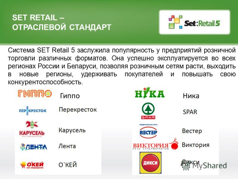 SET RETAIL – ОТРАСЛЕВОЙ СТАНДАРТ Система SET Retail 5 заслужила популярность у предприятий розничной торговли различных форматов. Она успешно эксплуатируется во всех регионах России и Беларуси, позволяя розничным сетям расти, выходить в новые регионы