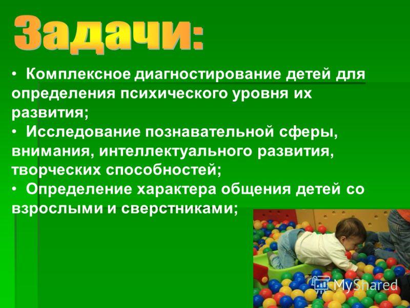 Комплексное диагностирование детей для определения психического уровня их развития; Исследование познавательной сферы, внимания, интеллектуального развития, творческих способностей; Определение характера общения детей со взрослыми и сверстниками;