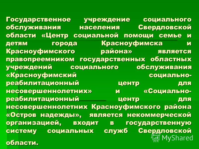 Государственное учреждение социального обслуживания населения Свердловской области «Центр социальной помощи семье и детям города Красноуфимска и Красноуфимского района» является правопреемником государственных областных учреждений социального обслужи