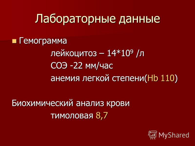 Лабораторные данные Гемограмма Гемограмма лейкоцитоз – 14*10 9 /л СОЭ -22 мм/час анемия легкой степени(Hb 110) Биохимический анализ крови тимоловая 8,7
