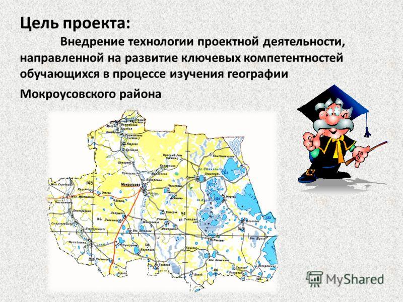 Цель проекта: Внедрение технологии проектной деятельности, направленной на развитие ключевых компетентностей обучающихся в процессе изучения географии Мокроусовского района