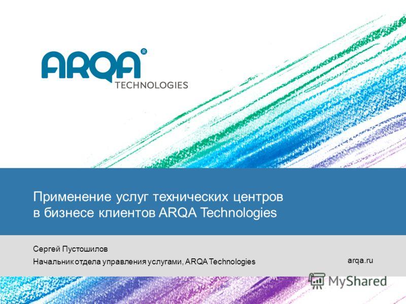Применение услуг технических центров в бизнесе клиентов ARQA Technologies Сергей Пустошилов Начальник отдела управления услугами, ARQA Technologies arqa.ru