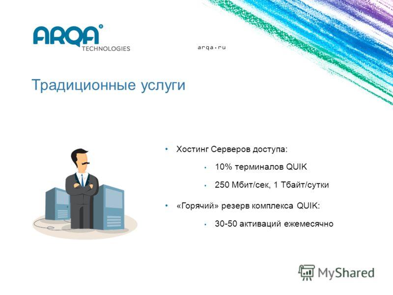 arqa.ru Традиционные услуги Хостинг Серверов доступа: 10% терминалов QUIK 250 Мбит/сек, 1 Тбайт/сутки «Горячий» резерв комплекса QUIK: 30-50 активаций ежемесячно