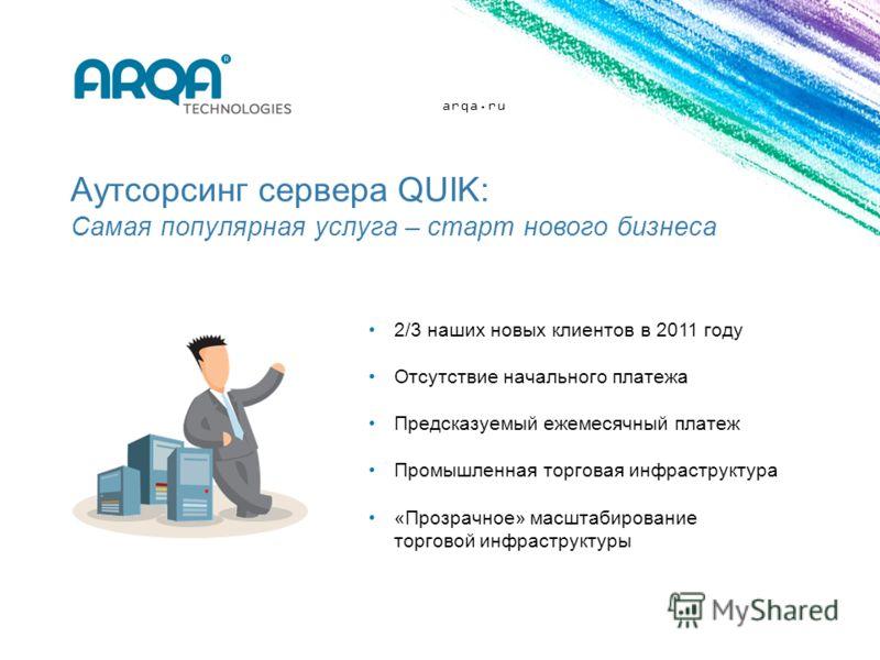 arqa.ru Аутсорсинг сервера QUIK: Самая популярная услуга – старт нового бизнеса 2/3 наших новых клиентов в 2011 году Отсутствие начального платежа Предсказуемый ежемесячный платеж Промышленная торговая инфраструктура «Прозрачное» масштабирование торг