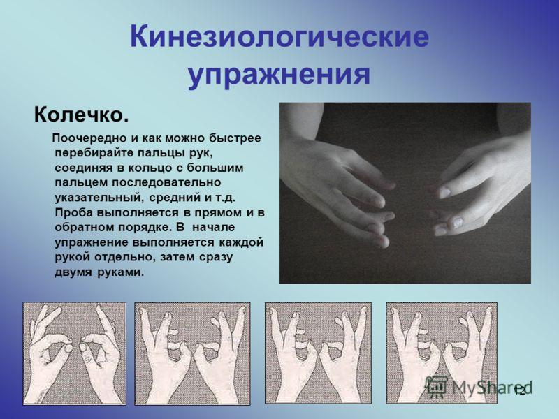 12 Кинезиологические упражнения Колечко. Поочередно и как можно быстрее перебирайте пальцы рук, соединяя в кольцо с большим пальцем последовательно указательный, средний и т.д. Проба выполняется в прямом и в обратном порядке. В начале упражнение выпо
