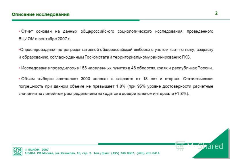 © ВЦИОМ, 2007 105064 РФ Москва, ул. Казакова, 16, стр. 2. Тел./факс: (495) 748-0807, (495) 261-0414 2 Описание исследования Отчет основан на данных общероссийского социологического исследования, проведенного ВЦИОМ в сентябре 2007 г. Опрос проводился