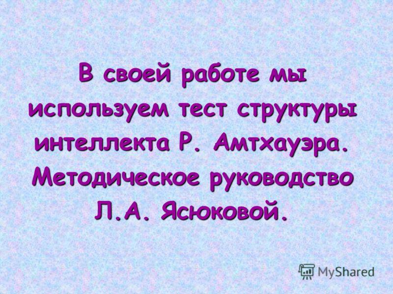 В своей работе мы используем тест структуры интеллекта Р. Амтхауэра. Методическое руководство Л.А. Ясюковой.