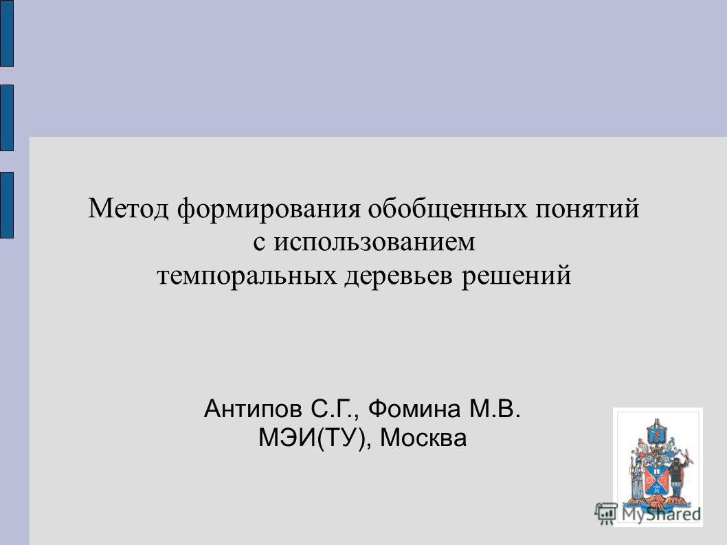 Метод формирования обобщенных понятий с использованием темпоральных деревьев решений Антипов С.Г., Фомина М.В. МЭИ(ТУ), Москва