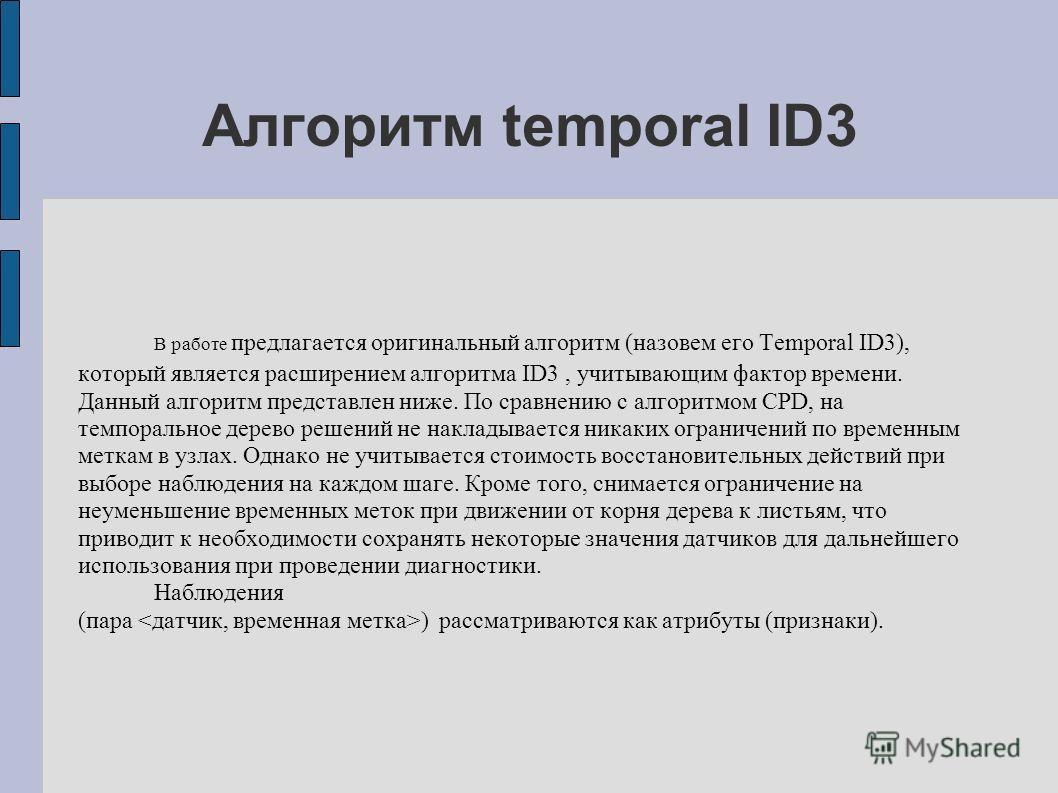 Алгоритм temporal ID3 В работе предлагается оригинальный алгоритм (назовем его Temporal ID3), который является расширением алгоритма ID3, учитывающим фактор времени. Данный алгоритм представлен ниже. По сравнению с алгоритмом CPD, на темпоральное дер