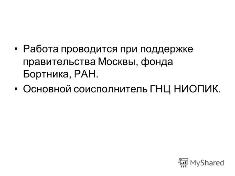 Работа проводится при поддержке правительства Москвы, фонда Бортника, РАН. Основной соисполнитель ГНЦ НИОПИК.