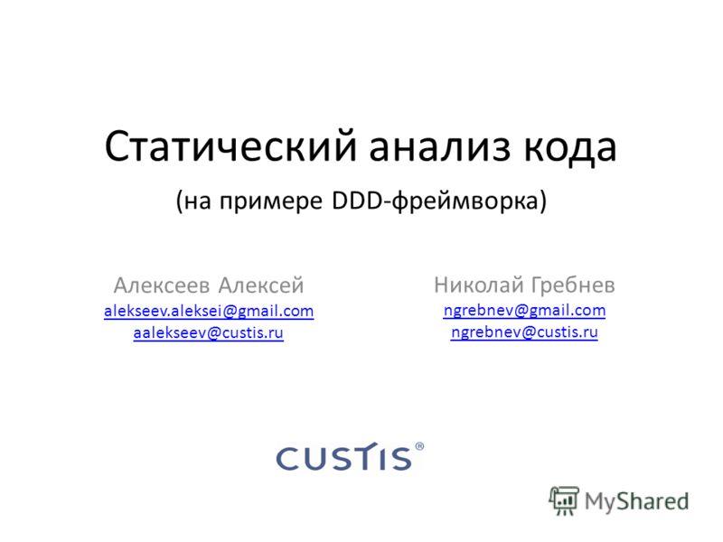 Статический анализ кода (на примере DDD-фреймворка) Алексеев Алексей alekseev.aleksei@gmail.com aalekseev@custis.ru Николай Гребнев ngrebnev@gmail.com ngrebnev@custis.ru