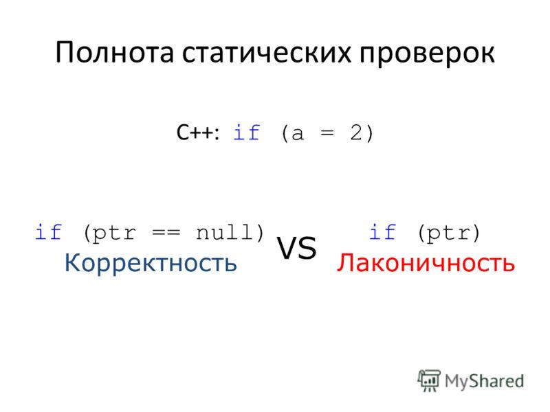 Полнота статических проверок С++: if (a = 2) if (ptr == null) Корректность if (ptr) Лаконичность VS