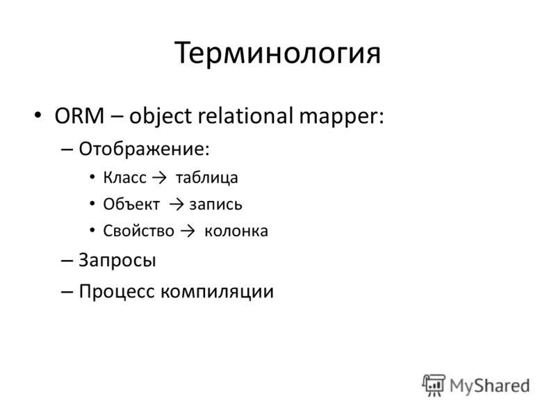 Терминология ORM – object relational mapper: – Отображение: Класс таблица Объект запись Свойство колонка – Запросы – Процесс компиляции