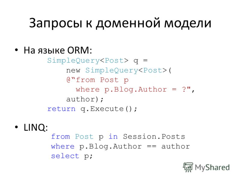 Запросы к доменной модели На языке ORM: LINQ: SimpleQuery q = new SimpleQuery ( @from Post p where p.Blog.Author = ?, author); return q.Execute(); from Post p in Session.Posts where p.Blog.Author == author select p;