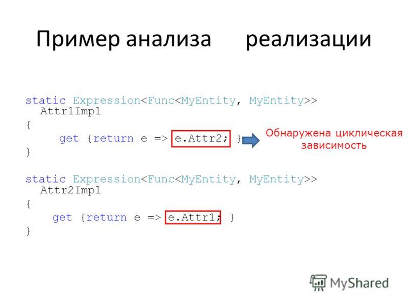 Пример анализа реализации static Expression > Attr1Impl { get {return e => e.Attr2; } } static Expression > Attr2Impl { get {return e => e.Attr1; } } Обнаружена циклическая зависимость