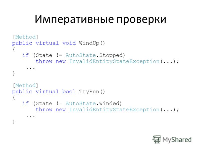 Императивные проверки [Method] public virtual void WindUp() { if (State != AutoState.Stopped) throw new InvalidEntityStateException(...);... } [Method] public virtual bool TryRun() { if (State != AutoState.Winded) throw new InvalidEntityStateExceptio