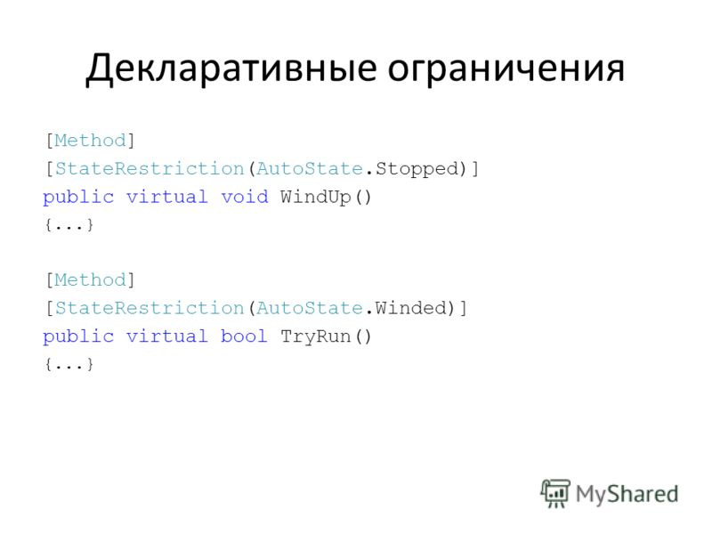 Декларативные ограничения [Method] [StateRestriction(AutoState.Stopped)] public virtual void WindUp() {...} [Method] [StateRestriction(AutoState.Winded)] public virtual bool TryRun() {...}