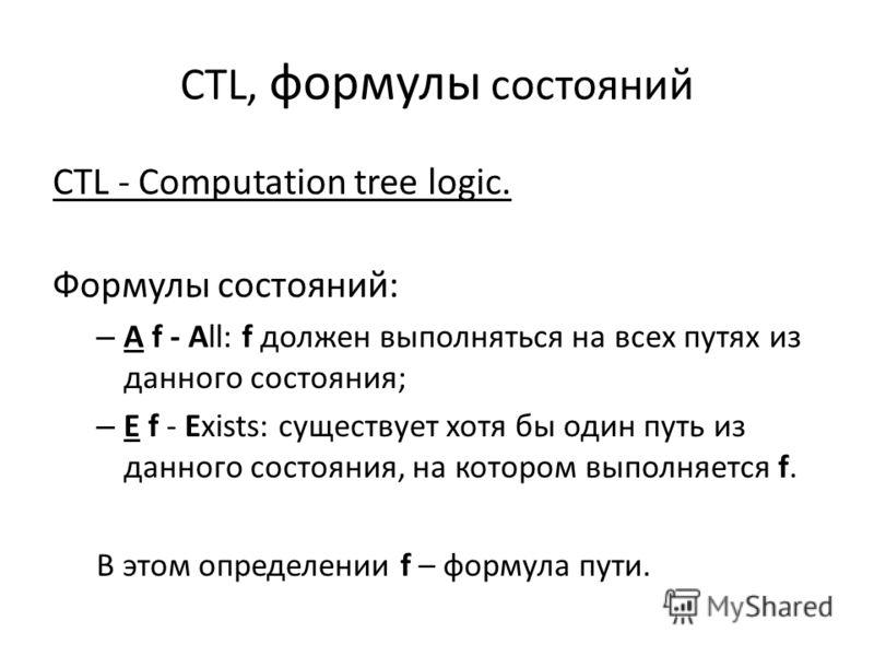 CTL, формулы состояний CTL - Computation tree logic. Формулы состояний: – A f - All: f должен выполняться на всех путях из данного состояния; – E f - Exists: существует хотя бы один путь из данного состояния, на котором выполняется f. В этом определе