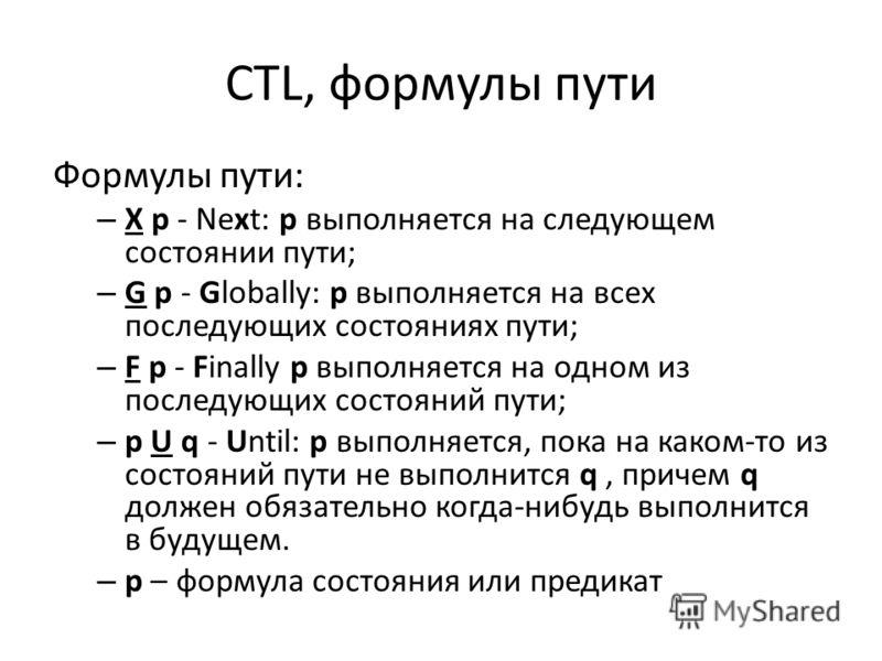 CTL, формулы пути Формулы пути: – X p - Next: p выполняется на следующем состоянии пути; – G p - Globally: p выполняется на всех последующих состояниях пути; – F p - Finally p выполняется на одном из последующих состояний пути; – p U q - Until: p вып