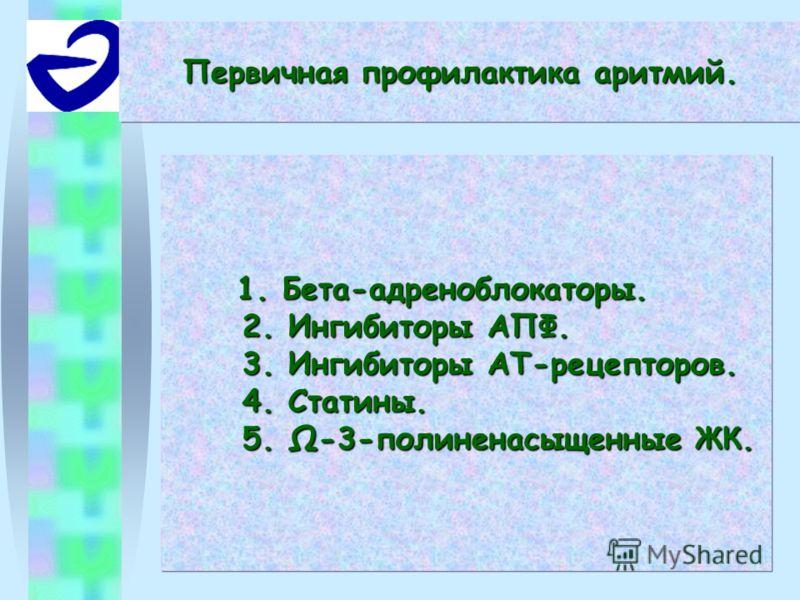 1. Бета-адреноблокаторы. 2. Ингибиторы АПФ. 3. Ингибиторы АТ-рецепторов. 4. Статины. 5. -3-полиненасыщенные ЖК. 1. Бета-адреноблокаторы. 2. Ингибиторы АПФ. 3. Ингибиторы АТ-рецепторов. 4. Статины. 5. -3-полиненасыщенные ЖК. Первичная профилактика ари