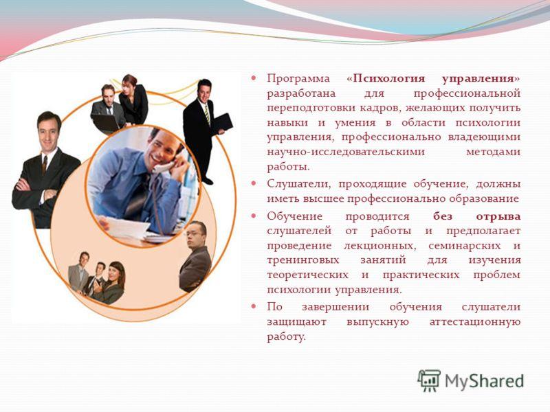 Программа «Психология управления» разработана для профессиональной переподготовки кадров, желающих получить навыки и умения в области психологии управления, профессионально владеющими научно-исследовательскими методами работы. Слушатели, проходящие о