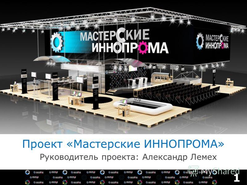 Проект «Мастерские ИННОПРОМА» Руководитель проекта: Александр Лемех 1