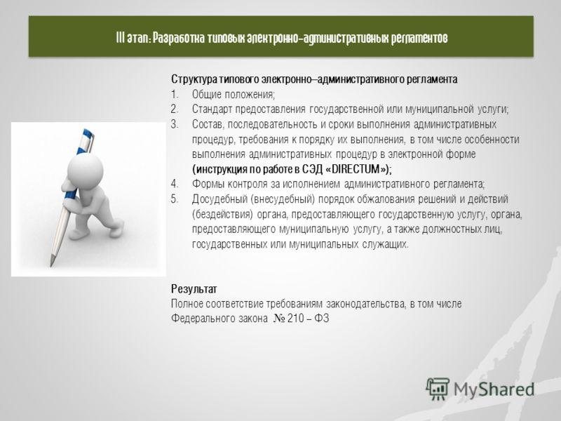 III этап: Разработка типовых электронно-административных регламентов Структура типового электронно–административного регламента 1. Общие положения; 2. Стандарт предоставления государственной или муниципальной услуги; 3. Состав, последовательность и с