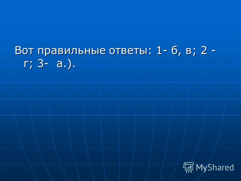 Вот правильные ответы: 1- б, в; 2 - г; 3- а.).