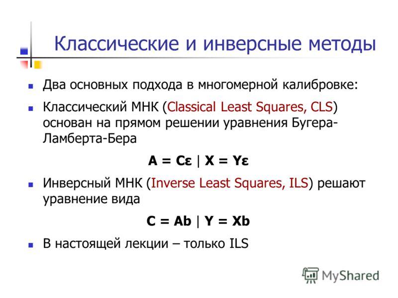 Классические и инверсные методы Два основных подхода в многомерной калибровке: Классический МНК (Classical Least Squares, CLS) основан на прямом решении уравнения Бугера- Ламберта-Бера A = Cε | X = Yε Инверсный МНК (Inverse Least Squares, ILS) решают