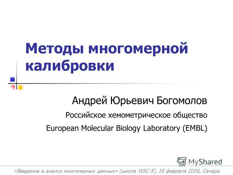 Андрей Юрьевич Богомолов Российское хемометрическое общество European Molecular Biology Laboratory (EMBL) «Введение в анализ многомерных данных» (школа WSC-5), 16 февраля 2006, Самара Методы многомерной калибровки