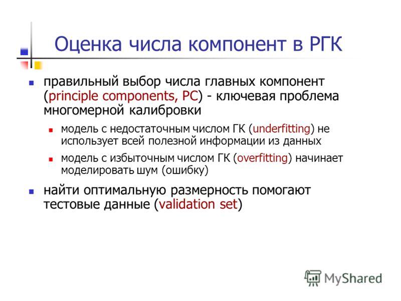 Оценка числа компонент в РГК правильный выбор числа главных компонент (principle components, PC) - ключевая проблема многомерной калибровки модель с недостаточным числом ГК (underfitting) не использует всей полезной информации из данных модель с избы
