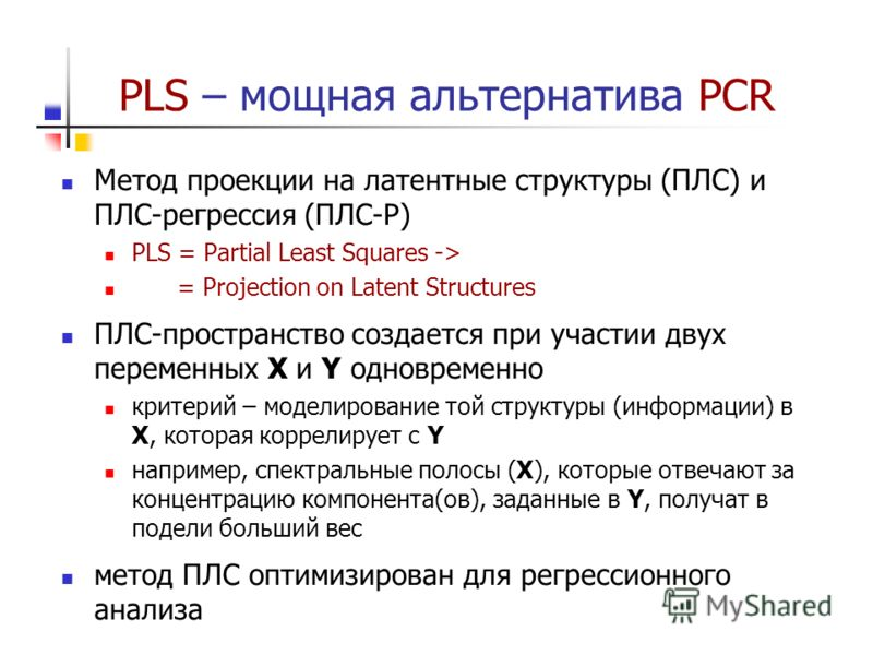 PLS – мощная альтернатива PCR Метод проекции на латентные структуры (ПЛС) и ПЛС-регрессия (ПЛС-Р) PLS = Partial Least Squares -> = Projection on Latent Structures ПЛС-пространство создается при участии двух переменных X и Y одновременно критерий – мо