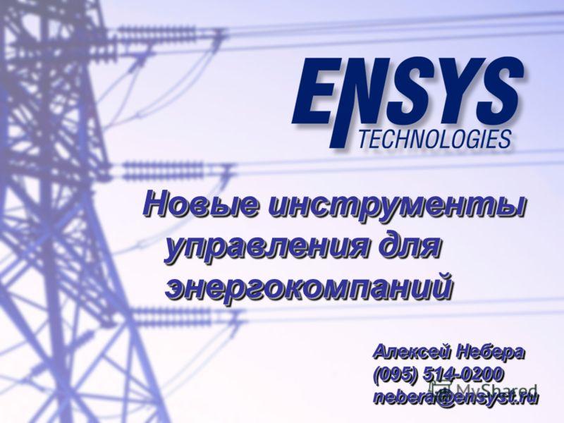 Новые инструменты управления для энергокомпаний Алексей Небера (095) 514-0200 nebera@ensyst.ru Алексей Небера (095) 514-0200 nebera@ensyst.ru