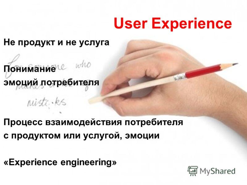 User Experience Не продукт и не услуга Понимание эмоций потребителя Процесс взаимодействия потребителя с продуктом или услугой, эмоции «Experience engineering»