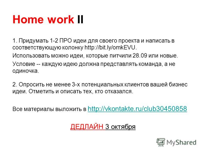 Home work II 1. Придумать 1-2 ПРО идеи для своего проекта и написать в соответствующую колонку http://bit.ly/omkEVU. Использовать можно идеи, которые питчили 28.09 или новые. Условие -- каждую идею должна представлять команда, а не одиночка. 2. Опрос