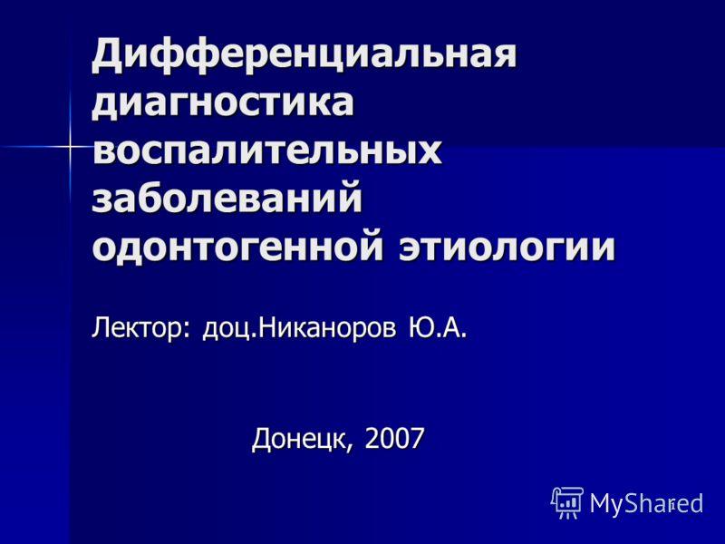 1 Дифференциальная диагностика воспалительных заболеваний одонтогенной этиологии Лектор: доц.Никаноров Ю.А. Донецк, 2007
