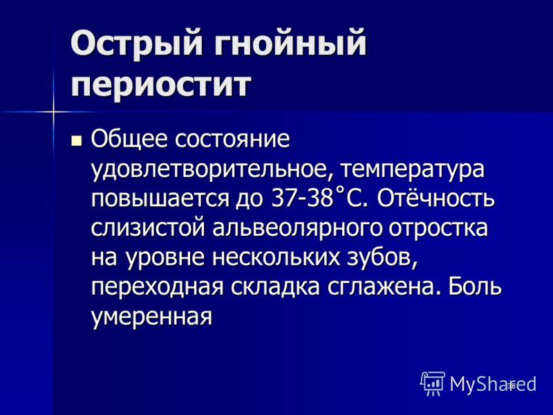 38 Острый гнойный периостит Общее состояние удовлетворительное, температура повышается до 37-38˚С. Отёчность слизистой альвеолярного отростка на уровне нескольких зубов, переходная складка сглажена. Боль умеренная Общее состояние удовлетворительное,