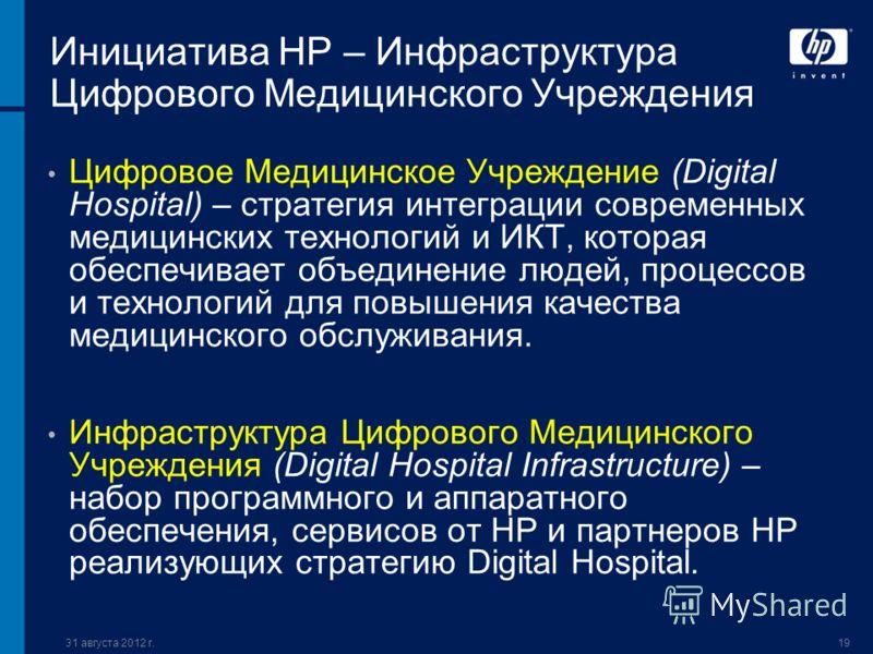 31 августа 2012 г.19 Инициатива НР – Инфраструктура Цифрового Медицинского Учреждения Цифровое Медицинское Учреждение (Digital Hospital) – стратегия интеграции современных медицинских технологий и ИКТ, которая обеспечивает объединение людей, процессо