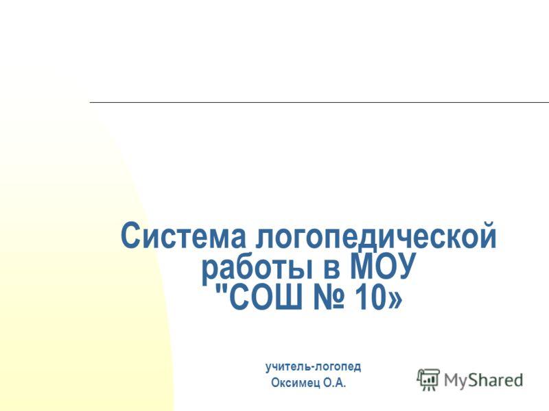Система логопедической работы в МОУ СОШ 10» учитель-логопед Оксимец О.А.