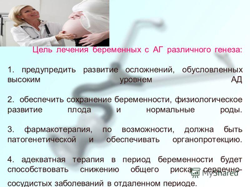 Цель лечения беременных с АГ различного генеза: 1. предупредить развитие осложнений, обусловленных высоким уровнем АД 2. обеспечить сохранение беременности, физиологическое развитие плода и нормальные роды. 3. фармакотерапия, по возможности, должна б