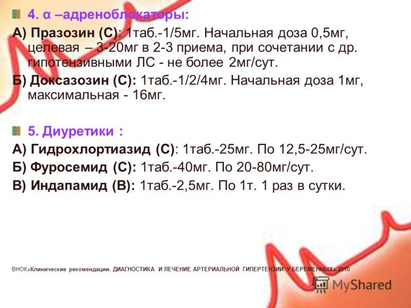 4. α –адреноблокаторы: А) Празозин (С): 1таб.-1/5мг. Начальная доза 0,5мг, целевая – 3-20мг в 2-3 приема, при сочетании с др. гипотензивными ЛС - не более 2мг/сут. Б) Доксазозин (С): 1таб.-1/2/4мг. Начальная доза 1мг, максимальная - 16мг. 5. Диуретик