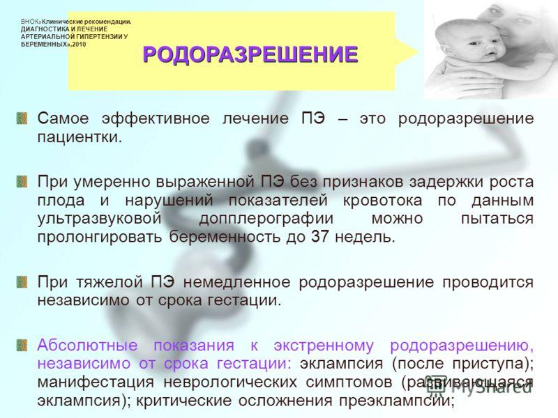 Самое эффективное лечение ПЭ – это родоразрешение пациентки. При умеренно выраженной ПЭ без признаков задержки роста плода и нарушений показателей кровотока по данным ультразвуковой допплерографии можно пытаться пролонгировать беременность до 37 неде