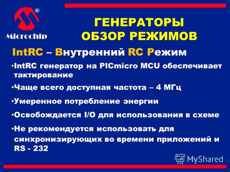 ®Microchip IntRC – Внутренний RC Режим IntRC генератор на PICmicro MCU обеспечивает тактирование Чаще всего доступная частота – 4 МГц Умеренное потребление энергии Освобождается I/O для использования в схеме Не рекомендуется использовать для синхрони